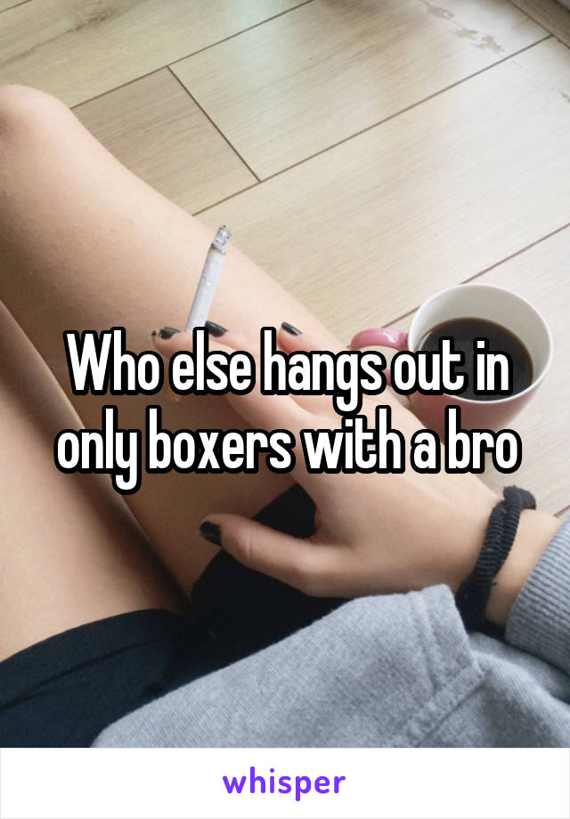 Who else hangs out in only boxers with a bro