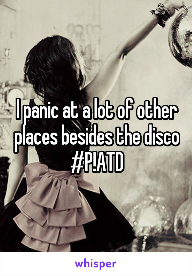 I panic at a lot of other places besides the disco #P!ATD