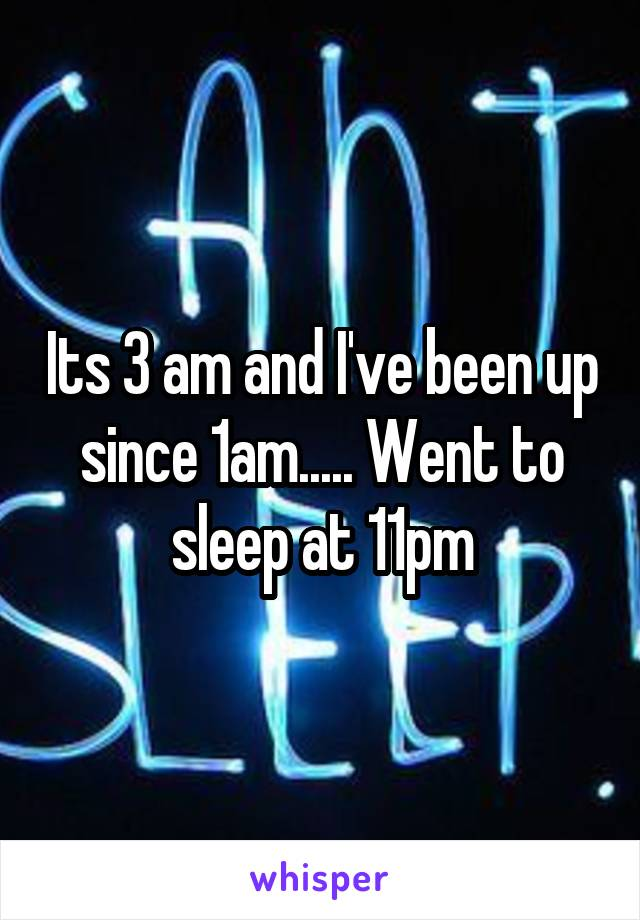 Its 3 am and I've been up since 1am..... Went to sleep at 11pm