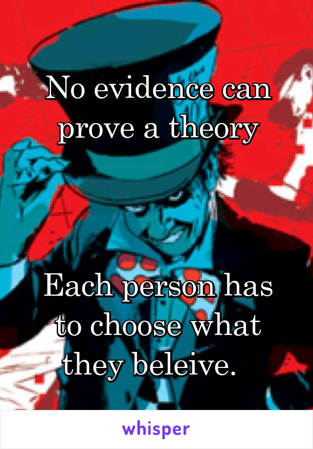 No evidence can prove a theory    Each person has to choose what they beleive.