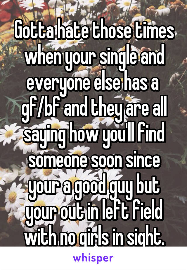 Gotta hate those times when your single and everyone else has a  gf/bf and they are all saying how you'll find someone soon since your a good guy but your out in left field with no girls in sight.