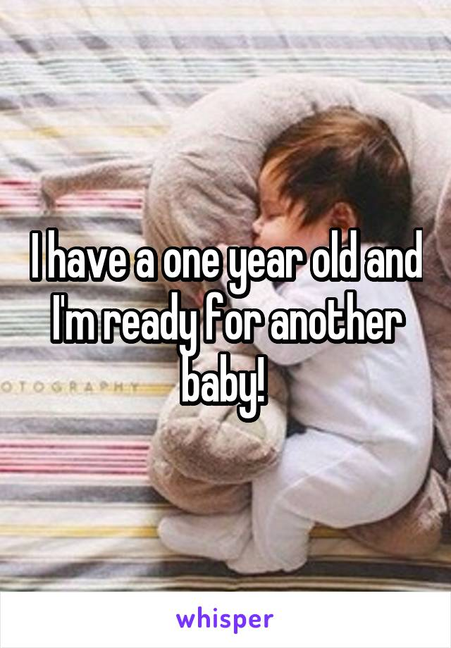 I have a one year old and I'm ready for another baby!