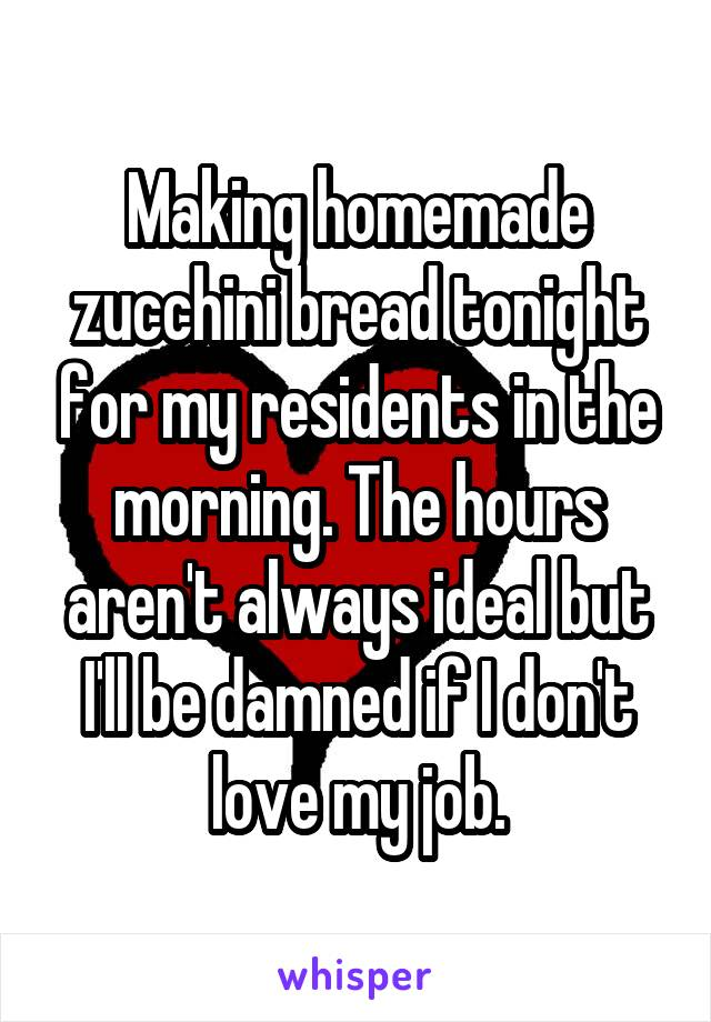 Making homemade zucchini bread tonight for my residents in the morning. The hours aren't always ideal but I'll be damned if I don't love my job.
