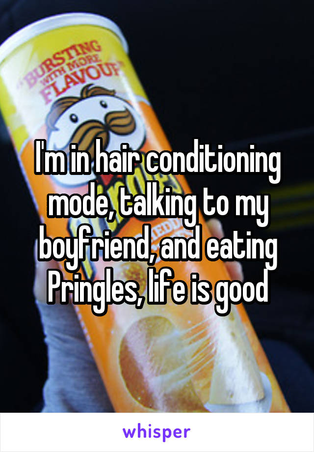 I'm in hair conditioning mode, talking to my boyfriend, and eating Pringles, life is good
