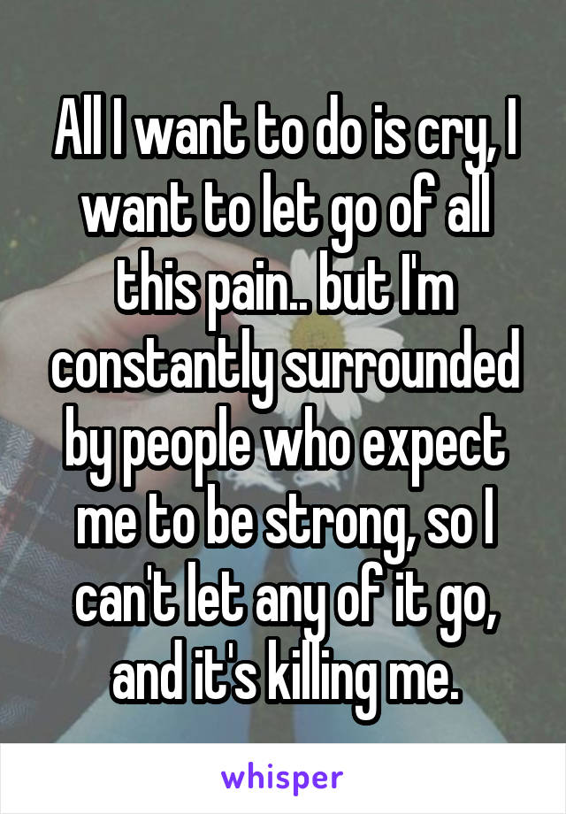 All I want to do is cry, I want to let go of all this pain.. but I'm constantly surrounded by people who expect me to be strong, so I can't let any of it go, and it's killing me.