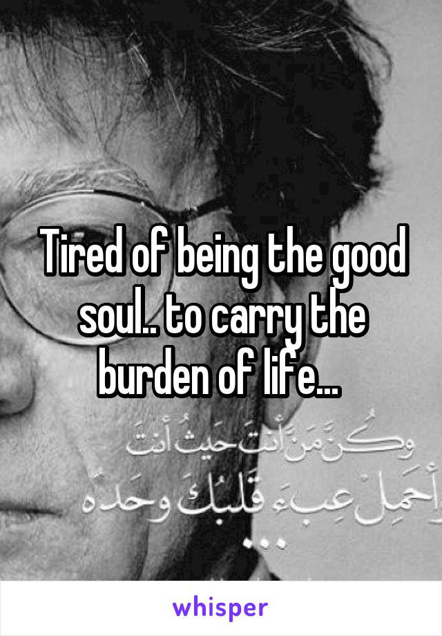 Tired of being the good soul.. to carry the burden of life...