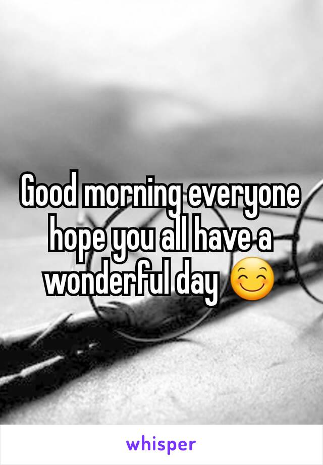 Good morning everyone hope you all have a wonderful day 😊