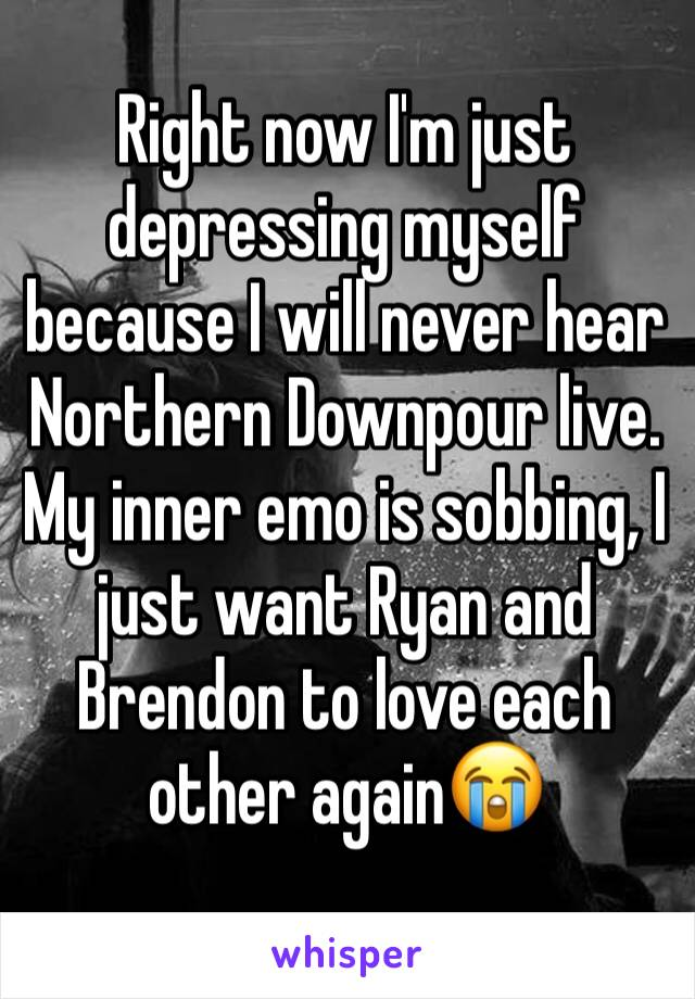 Right now I'm just depressing myself because I will never hear Northern Downpour live. My inner emo is sobbing, I just want Ryan and Brendon to love each other again😭