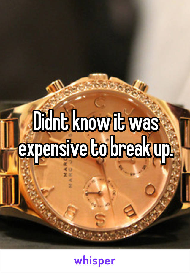Didnt know it was expensive to break up.