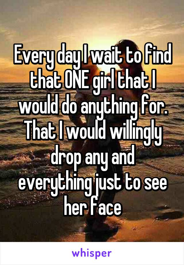 Every day I wait to find that ONE girl that I would do anything for. That I would willingly drop any and everything just to see her face