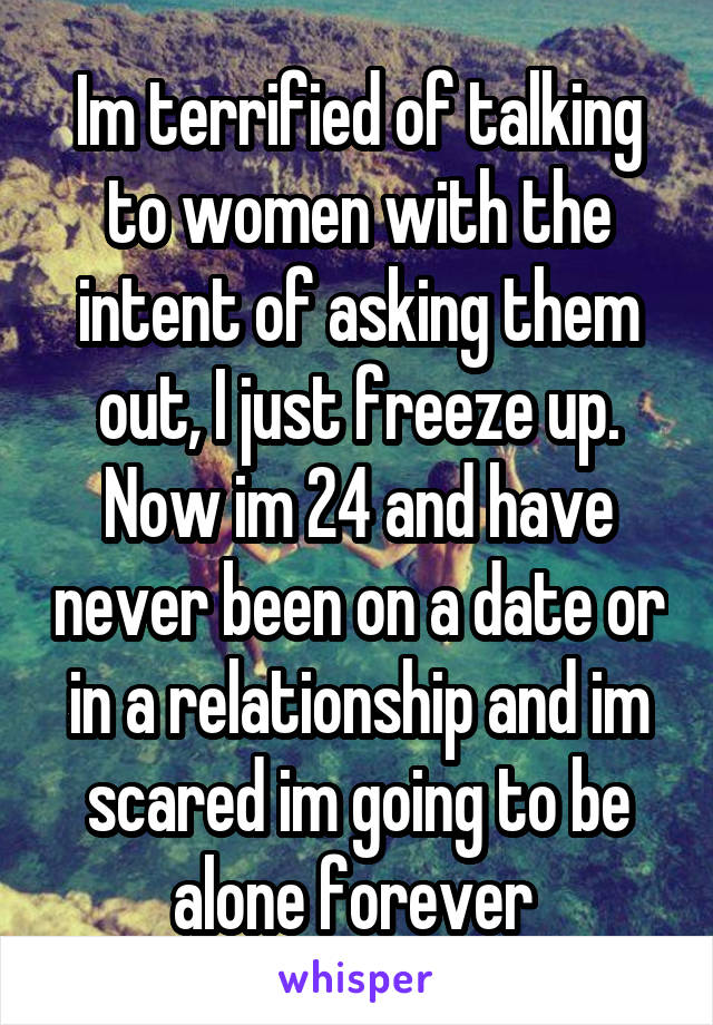 Im terrified of talking to women with the intent of asking them out, I just freeze up. Now im 24 and have never been on a date or in a relationship and im scared im going to be alone forever