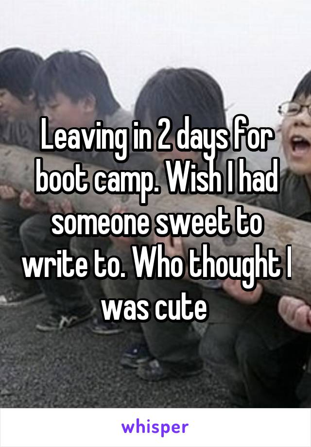 Leaving in 2 days for boot camp. Wish I had someone sweet to write to. Who thought I was cute