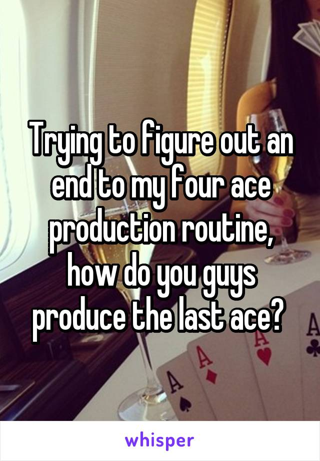 Trying to figure out an end to my four ace production routine, how do you guys produce the last ace?