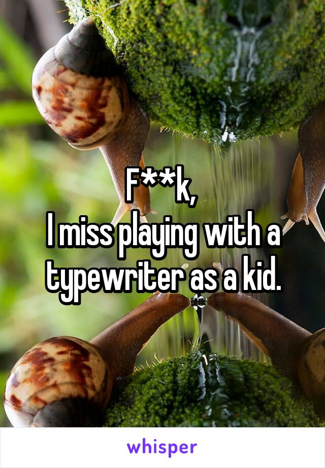 F**k,  I miss playing with a typewriter as a kid.