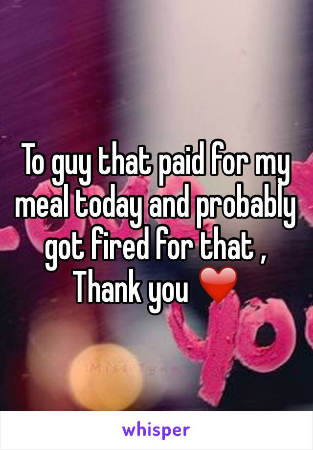 To guy that paid for my meal today and probably got fired for that , Thank you ❤️