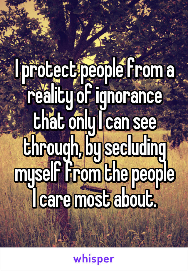 I protect people from a reality of ignorance that only I can see through, by secluding myself from the people I care most about.