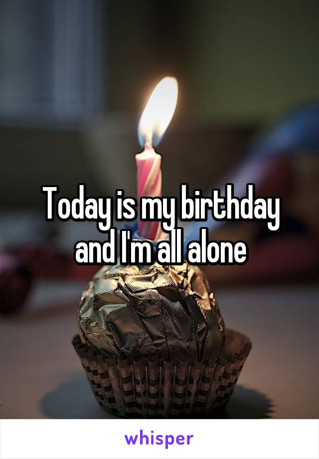 Today is my birthday and I'm all alone