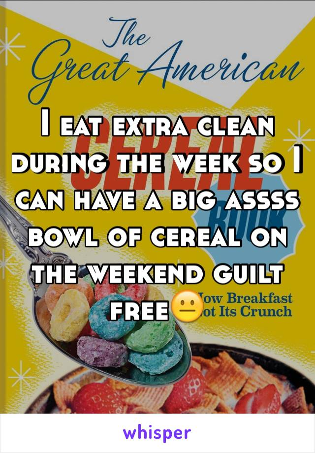 I eat extra clean during the week so I can have a big assss bowl of cereal on the weekend guilt free😐