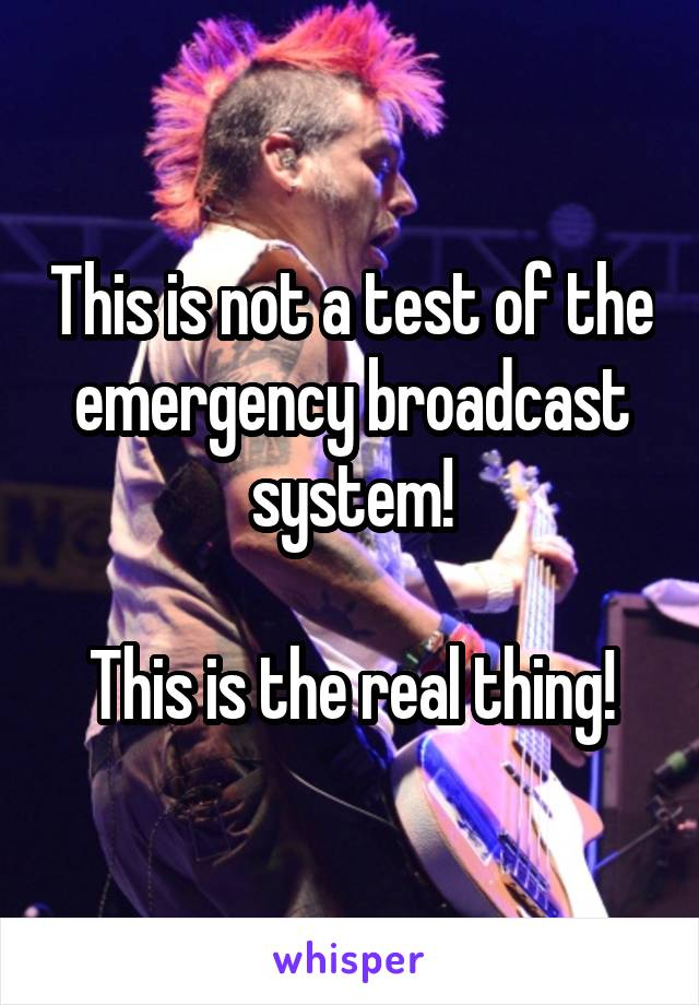 This is not a test of the emergency broadcast system!  This is the real thing!
