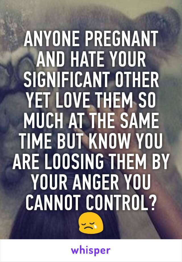 ANYONE PREGNANT AND HATE YOUR SIGNIFICANT OTHER YET LOVE THEM SO MUCH AT THE SAME TIME BUT KNOW YOU ARE LOOSING THEM BY YOUR ANGER YOU CANNOT CONTROL? 😢
