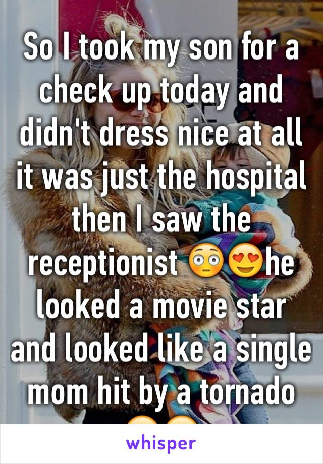 So I took my son for a check up today and didn't dress nice at all it was just the hospital then I saw the receptionist 😳😍he looked a movie star and looked like a single mom hit by a tornado 😔😒