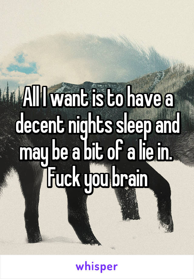 All I want is to have a decent nights sleep and may be a bit of a lie in.  Fuck you brain