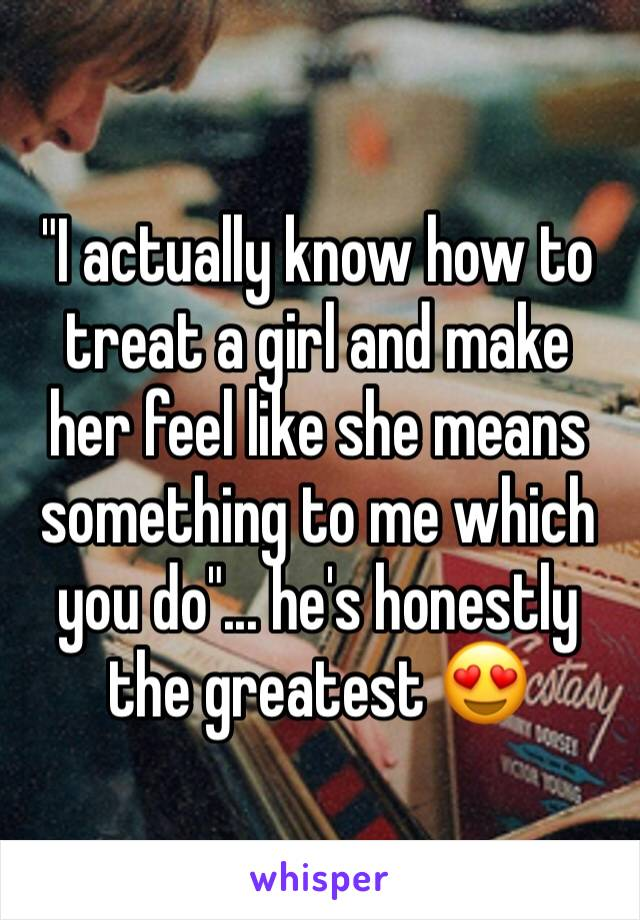 """""""I actually know how to treat a girl and make her feel like she means something to me which you do""""... he's honestly the greatest 😍"""