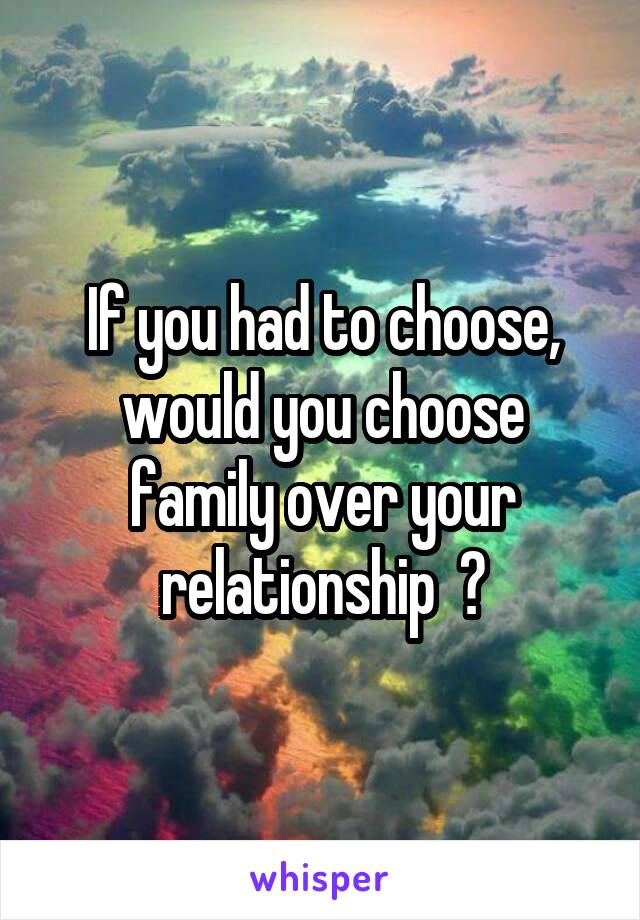 If you had to choose, would you choose family over your relationship  ?