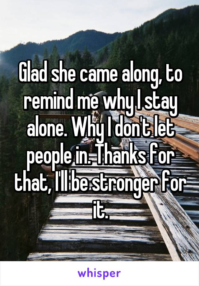 Glad she came along, to remind me why I stay alone. Why I don't let people in. Thanks for that, I'll be stronger for it.