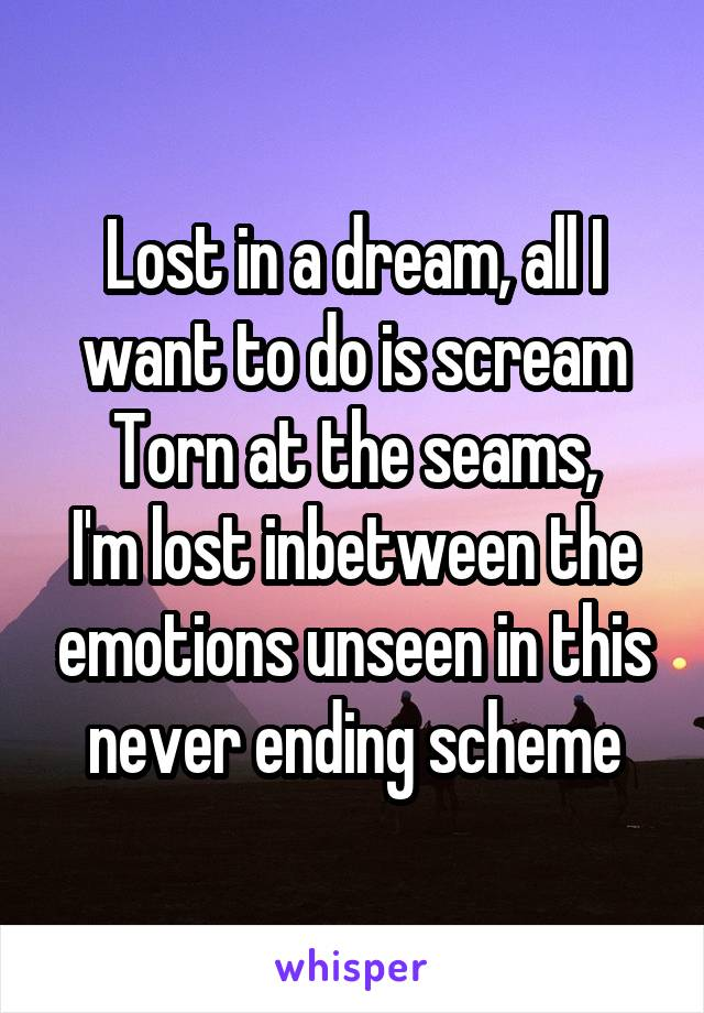 Lost in a dream, all I want to do is scream Torn at the seams, I'm lost inbetween the emotions unseen in this never ending scheme