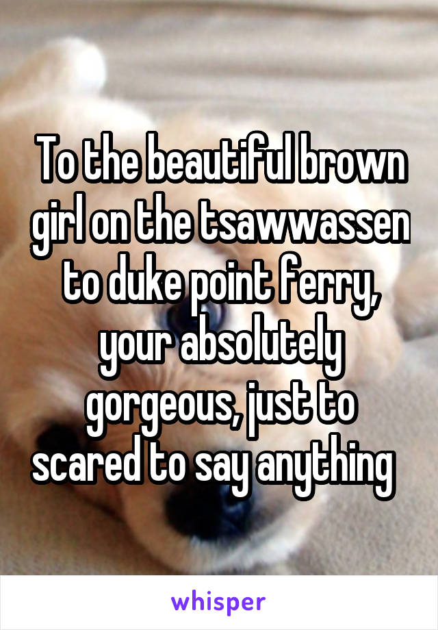 To the beautiful brown girl on the tsawwassen to duke point ferry, your absolutely gorgeous, just to scared to say anything