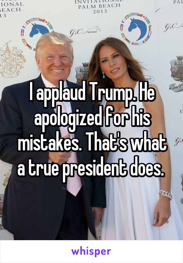 I applaud Trump. He apologized for his mistakes. That's what a true president does.