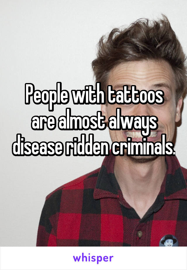 People with tattoos are almost always disease ridden criminals.
