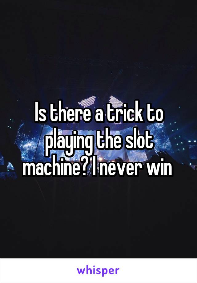 Is there a trick to playing the slot machine? I never win