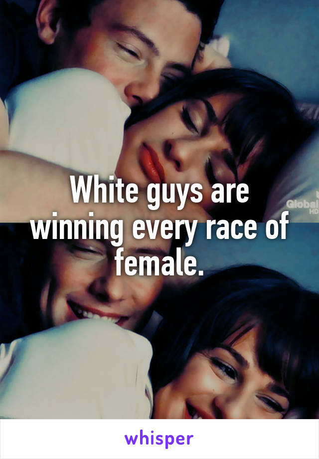 White guys are winning every race of female.
