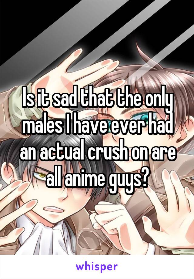 Is it sad that the only males I have ever had an actual crush on are all anime guys?