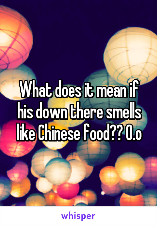 What does it mean if his down there smells like Chinese food?? 0.o