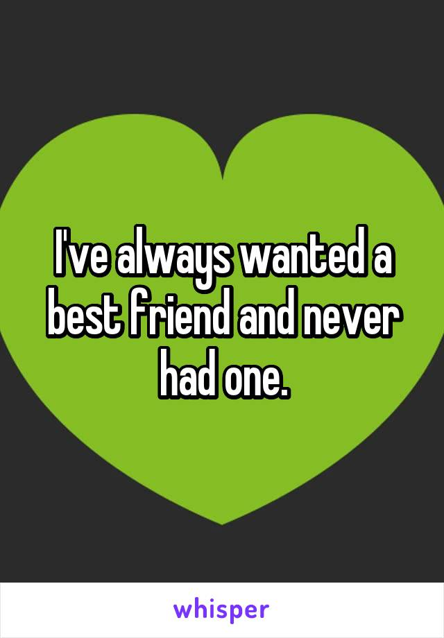 I've always wanted a best friend and never had one.