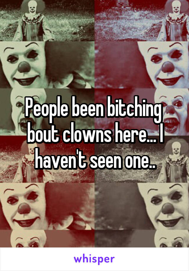 People been bitching  bout clowns here... I haven't seen one..