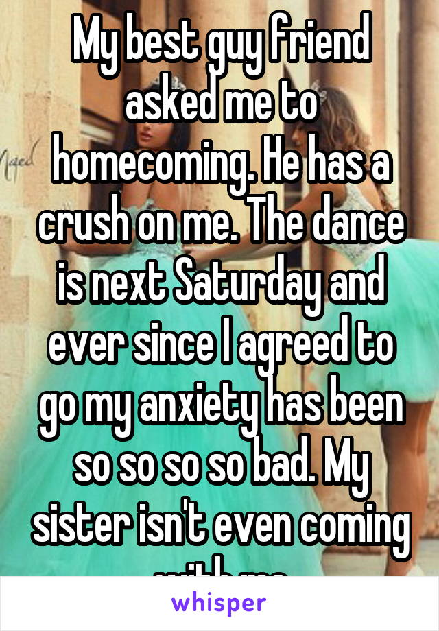 My best guy friend asked me to homecoming. He has a crush on me. The dance is next Saturday and ever since I agreed to go my anxiety has been so so so so bad. My sister isn't even coming with me