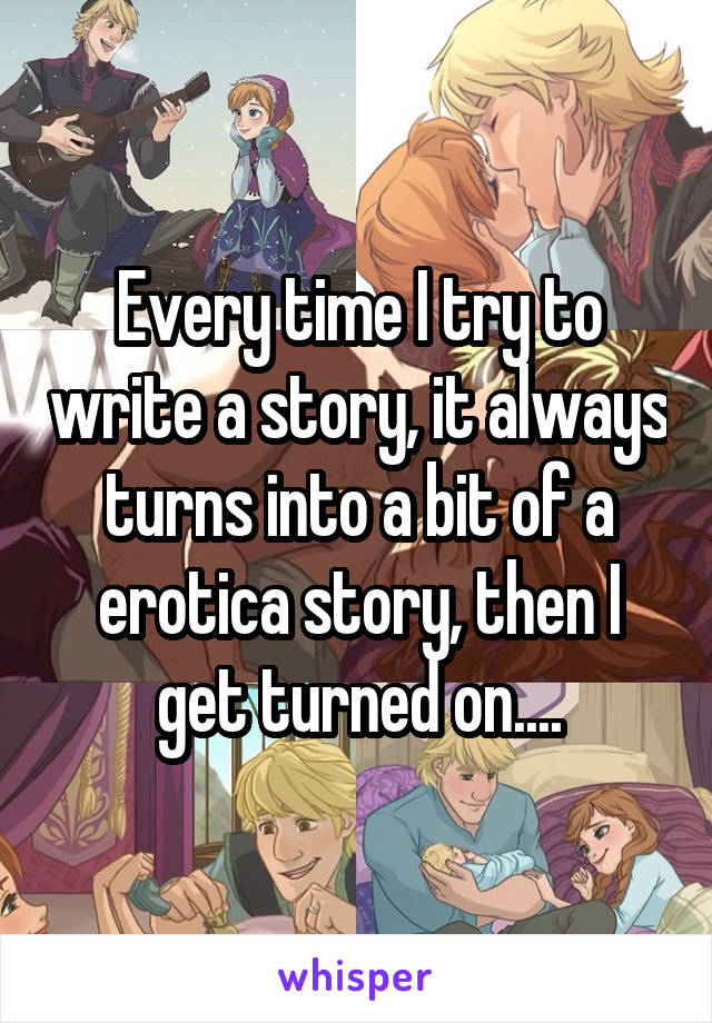 Every time I try to write a story, it always turns into a bit of a erotica story, then I get turned on....