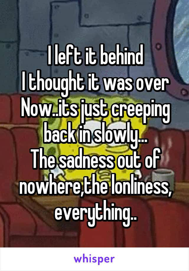 I left it behind I thought it was over Now..its just creeping back in slowly... The sadness out of nowhere,the lonliness, everything..
