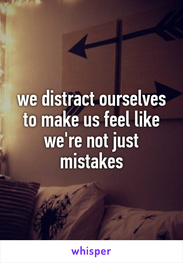 we distract ourselves to make us feel like we're not just mistakes