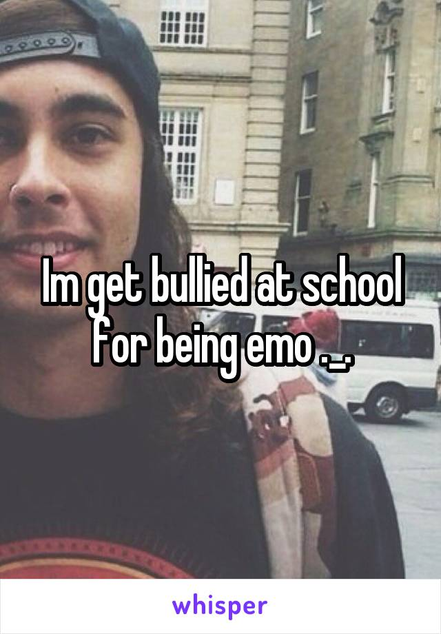 Im get bullied at school for being emo ._.