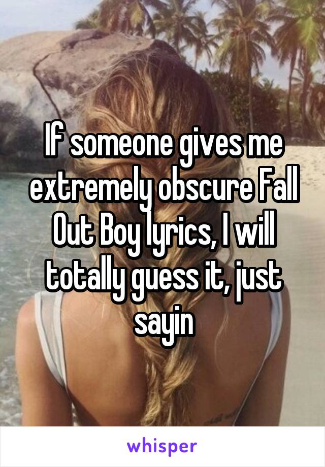 If someone gives me extremely obscure Fall Out Boy lyrics, I will totally guess it, just sayin