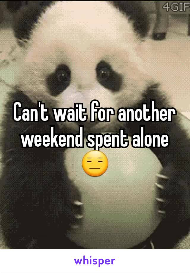 Can't wait for another weekend spent alone 😑
