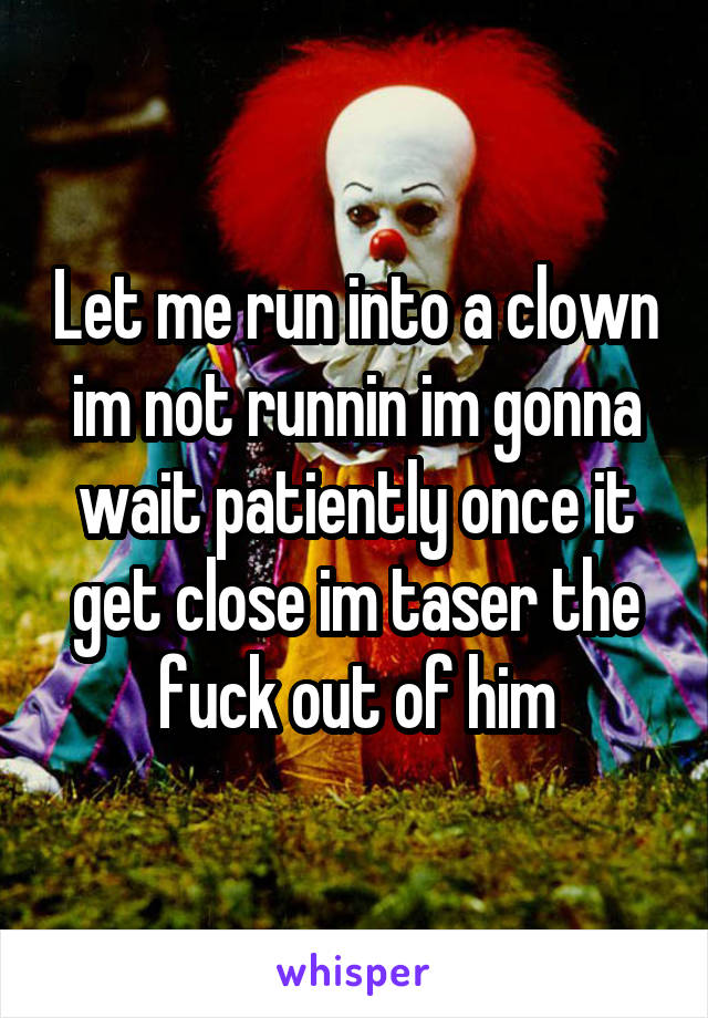 Let me run into a clown im not runnin im gonna wait patiently once it get close im taser the fuck out of him