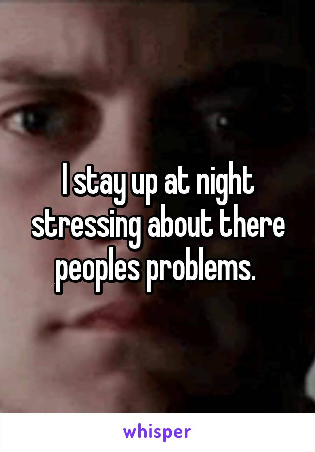 I stay up at night stressing about there peoples problems.