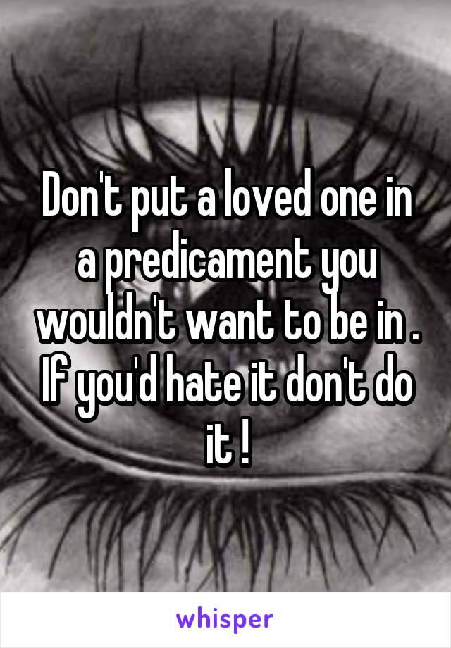 Don't put a loved one in a predicament you wouldn't want to be in . If you'd hate it don't do it !