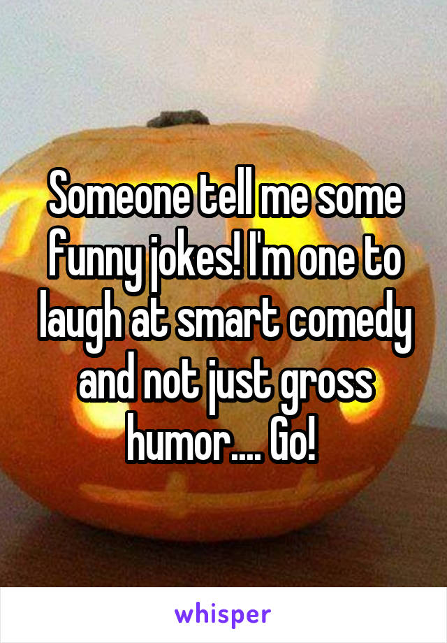 Someone tell me some funny jokes! I'm one to laugh at smart comedy and not just gross humor.... Go!
